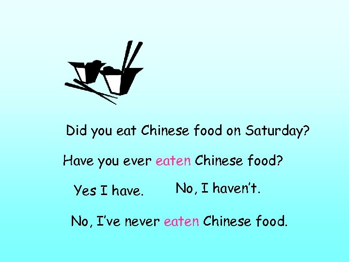 Did you eat Chinese food on Saturday? Have you ever eaten Chinese food? Yes