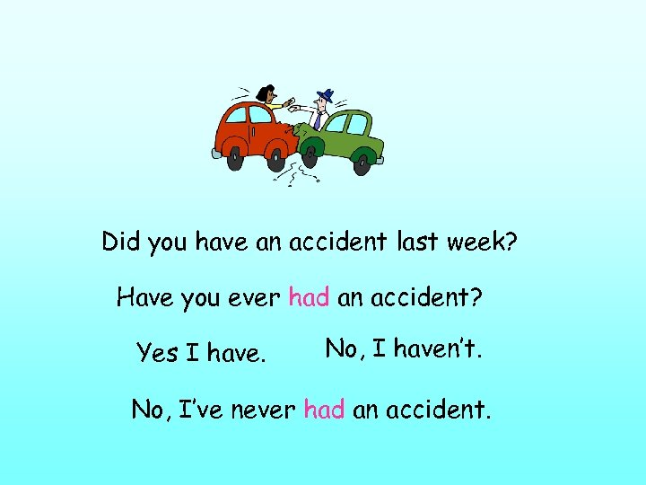 Did you have an accident last week? Have you ever had an accident? Yes