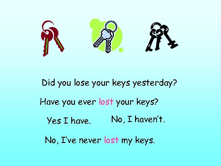 Did you lose your keys yesterday? Have you ever lost your keys? Yes I