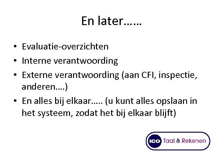 En later…… • Evaluatie-overzichten • Interne verantwoording • Externe verantwoording (aan CFI, inspectie, anderen….