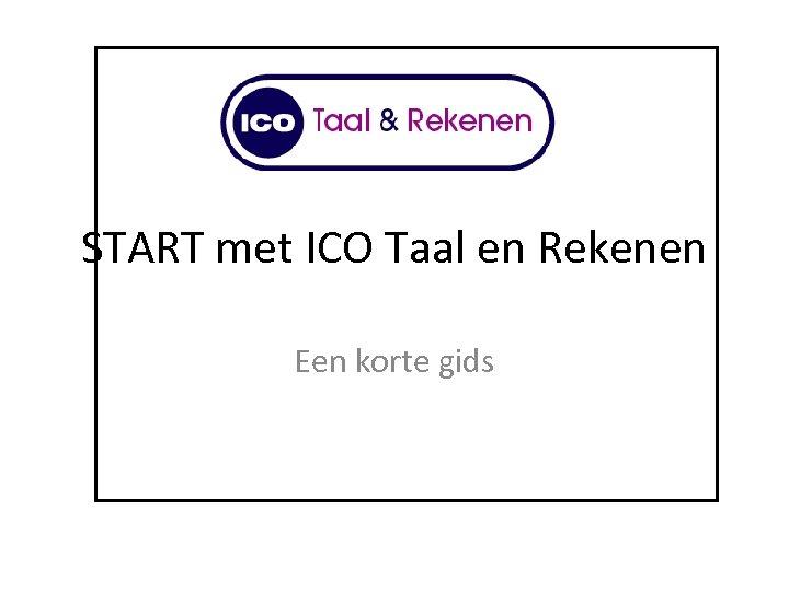 START met ICO Taal en Rekenen Een korte gids