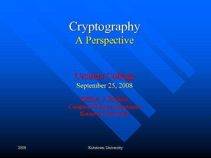 Cryptography A Perspective Ursinus College September 25, 2008 Oskars J. Rieksts Computer Science Department