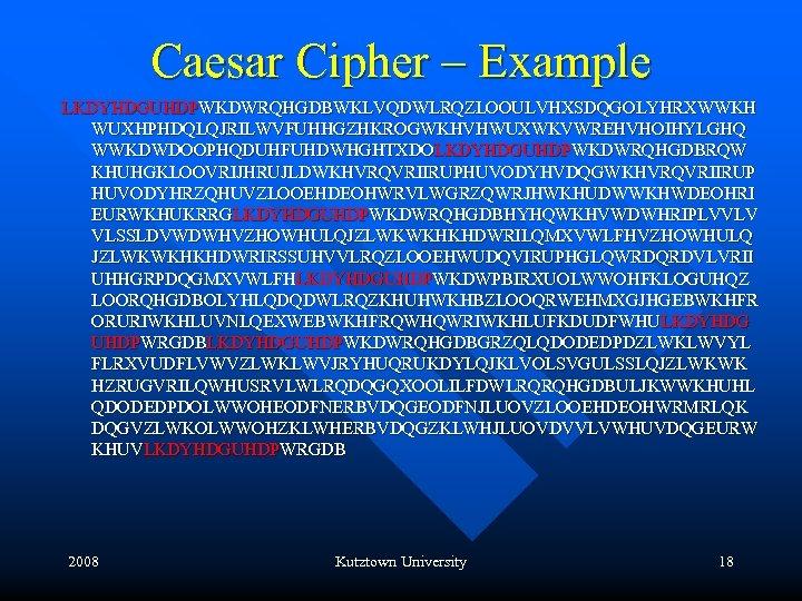 Caesar Cipher – Example LKDYHDGUHDPWKDWRQHGDBWKLVQDWLRQZLOOULVHXSDQGOLYHRXWWKH WUXHPHDQLQJRILWVFUHHGZHKROGWKHVHWUXWKVWREHVHOIHYLGHQ WWKDWDOOPHQDUHFUHDWHGHTXDOLKDYHDGUHDPWKDWRQHGDBRQW KHUHGKLOOVRIJHRUJLDWKHVRQVRIIRUPHUVODYHVDQGWKHVRQVRIIRUP HUVODYHRZQHUVZLOOEHDEOHWRVLWGRZQWRJHWKHUDWWKHWDEOHRI EURWKHUKRRGLKDYHDGUHDPWKDWRQHGDBHYHQWKHVWDWHRIPLVVLV VLSSLDVWDWHVZHOWHULQJZLWKWKHKHDWRILQMXVWLFHVZHOWHULQ JZLWKWKHKHDWRIRSSUHVVLRQZLOOEHWUDQVIRUPHGLQWRDQRDVLVRII UHHGRPDQGMXVWLFHLKDYHDGUHDPWKDWPBIRXUOLWWOHFKLOGUHQZ LOORQHGDBOLYHLQDQDWLRQZKHUHWKHBZLOOQRWEHMXGJHGEBWKHFR