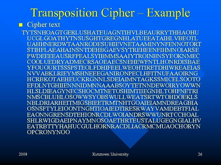 Transposition Cipher – Example n Cipher text TYTSNHOAGTGERLUSHATEUAGNTIHVLBEAURRYTHHAOHU UCGLGOATHYTNSUSGHTGREGNHLATUEEATAIHLVBEOTL UAHHNERDWTAANRODESUHIEVNETAAMINYNFENNOTORT STIHFLAEAHAINSNTDEHBGAEVSYTREHEENFIHMNOIARSE PWDEEEEAUSRFPEALSYIBMMSAAIYTROINBNSYEOKNMEC COOLUEDRYADMECRSAOEAECSNEHEWFNTLHONRDISBAE YFOUOURTSSSPSTEOLFDHIFEELWEOHTIRETDHIWREAEIAS