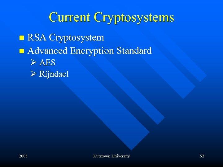 Current Cryptosystems RSA Cryptosystem n Advanced Encryption Standard n Ø AES Ø Rijndael 2008