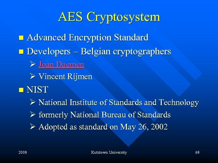AES Cryptosystem Advanced Encryption Standard n Developers – Belgian cryptographers n Ø Joan Daemen