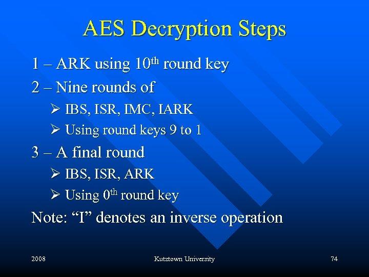 AES Decryption Steps 1 – ARK using 10 th round key 2 – Nine