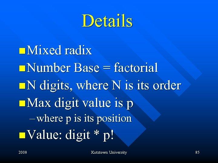 Details n Mixed radix n Number Base = factorial n N digits, where N
