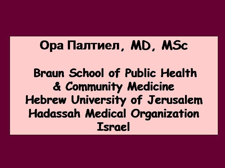 Ора Палтиел, MD, MSc Braun School of Public Health & Community Medicine Hebrew University