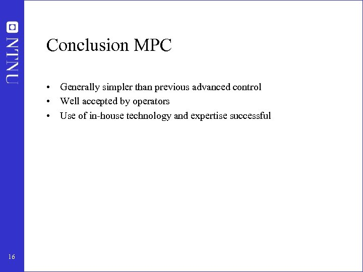 Conclusion MPC • Generally simpler than previous advanced control • Well accepted by operators