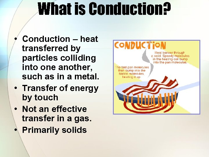 What is Conduction? • Conduction – heat transferred by particles colliding into one another,