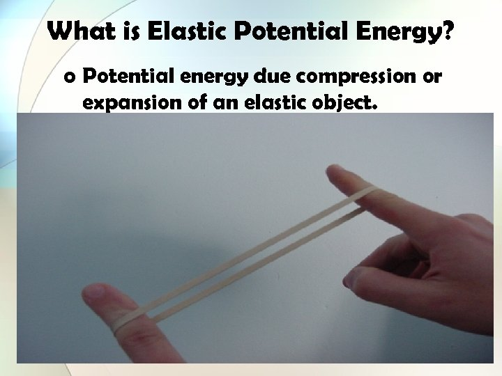 What is Elastic Potential Energy? o Potential energy due compression or expansion of an