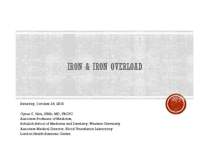 IRON & IRON OVERLOAD Saturday, October 29, 2016 Cyrus C. Hsia, HBSc, MD, FRCPC