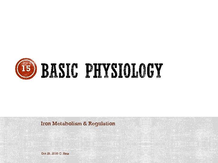 15 Iron Metabolism & Regulation Oct 29, 2016 C. Hsia