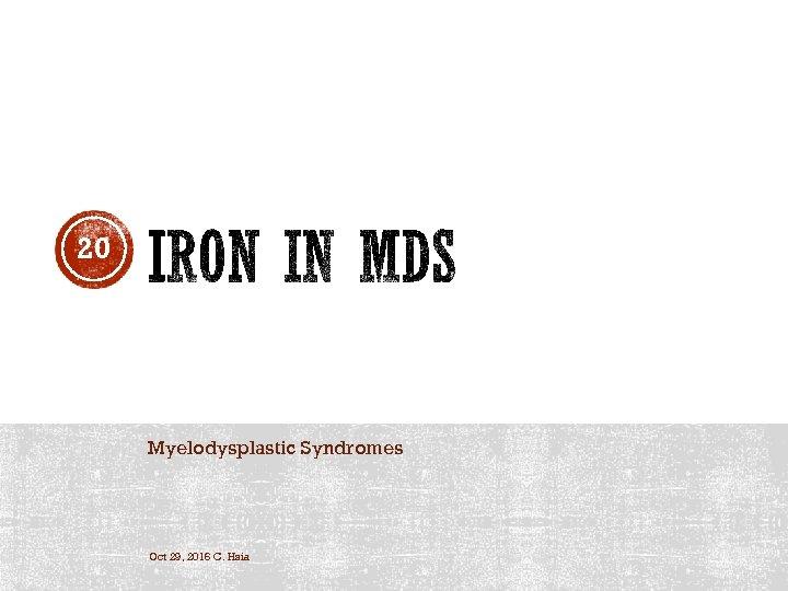 20 Myelodysplastic Syndromes Oct 29, 2016 C. Hsia