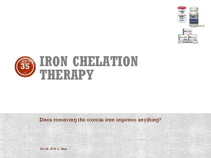 35 IRON CHELATION THERAPY Does removing the excess iron improve anything? Oct 29, 2016