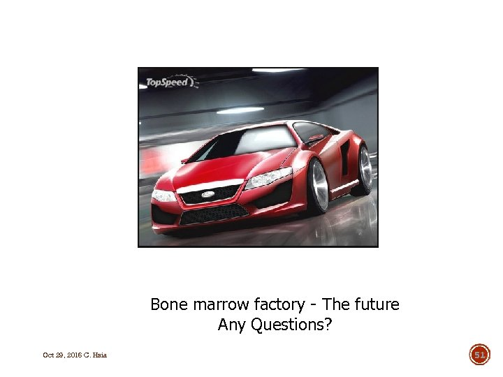 Bone marrow factory - The future Any Questions? Oct 29, 2016 C. Hsia 51