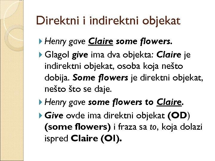 Direktni i indirektni objekat Henry gave Claire some flowers. Glagol give ima dva objekta: