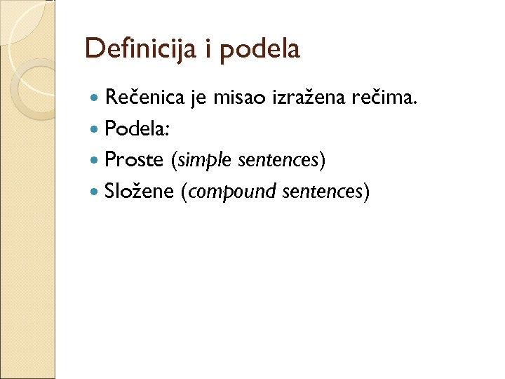 Definicija i podela Rečenica je misao izražena rečima. Podela: Proste (simple sentences) Složene (compound