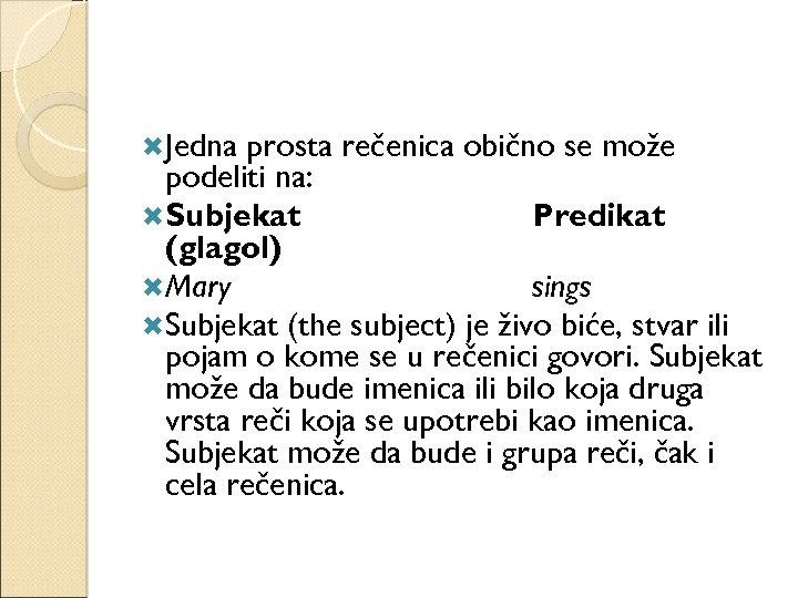 Jedna prosta rečenica obično se može podeliti na: Subjekat Predikat (glagol) Mary sings