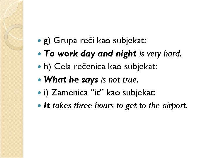 g) Grupa reči kao subjekat: To work day and night is very hard.