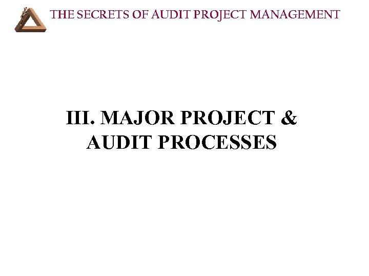 THE SECRETS OF AUDIT PROJECT MANAGEMENT III. MAJOR PROJECT & AUDIT PROCESSES