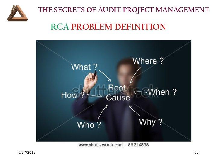 THE SECRETS OF AUDIT PROJECT MANAGEMENT RCA PROBLEM DEFINITION 3/17/2018 32