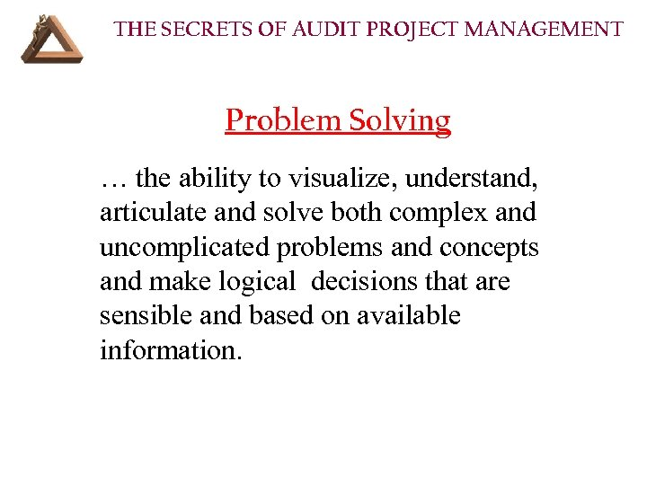 THE SECRETS OF AUDIT PROJECT MANAGEMENT Problem Solving … the ability to visualize, understand,