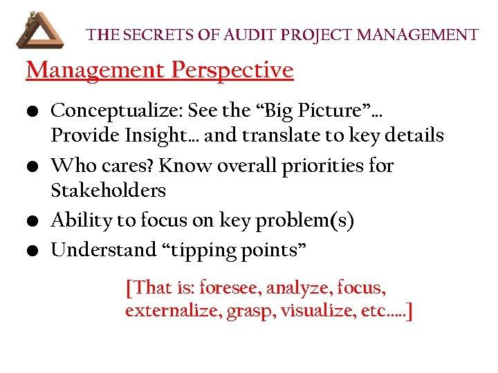 "THE SECRETS OF AUDIT PROJECT MANAGEMENT Management Perspective • Conceptualize: See the ""Big Picture""…"