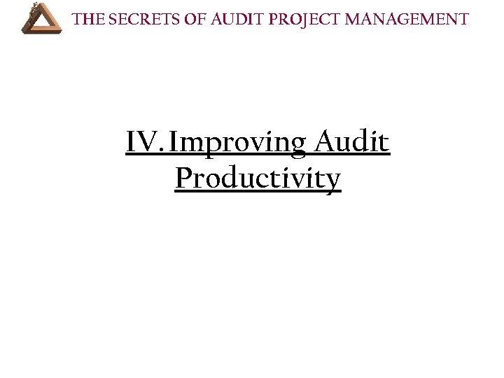 THE SECRETS OF AUDIT PROJECT MANAGEMENT COURSE OUTLINE (Cont'd): IV. Improving Audit Productivity •