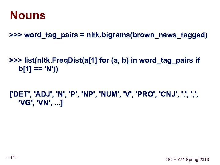 Nouns >>> word_tag_pairs = nltk. bigrams(brown_news_tagged) >>> list(nltk. Freq. Dist(a[1] for (a, b) in