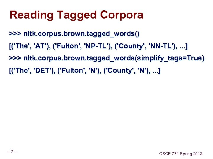 Reading Tagged Corpora >>> nltk. corpus. brown. tagged_words() [('The', 'AT'), ('Fulton', 'NP-TL'), ('County', 'NN-TL'),
