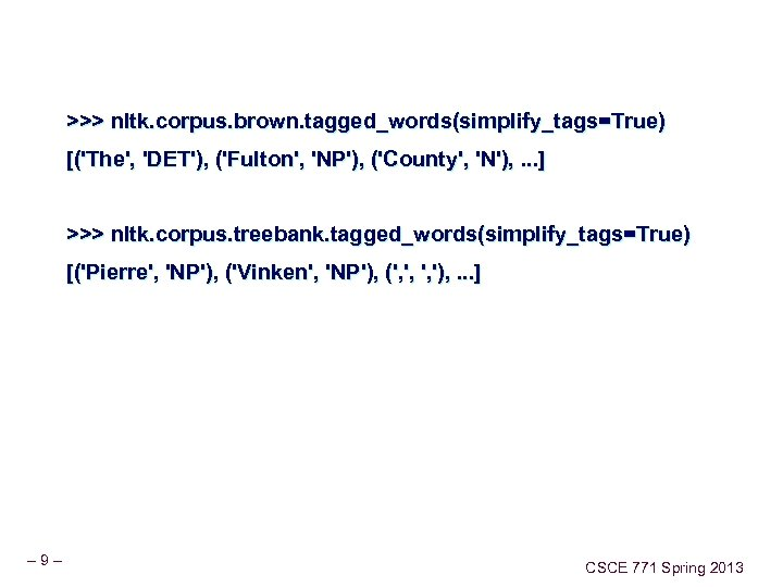 >>> nltk. corpus. brown. tagged_words(simplify_tags=True) [('The', 'DET'), ('Fulton', 'NP'), ('County', 'N'), . . .