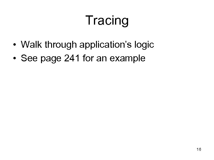 Tracing • Walk through application's logic • See page 241 for an example 16