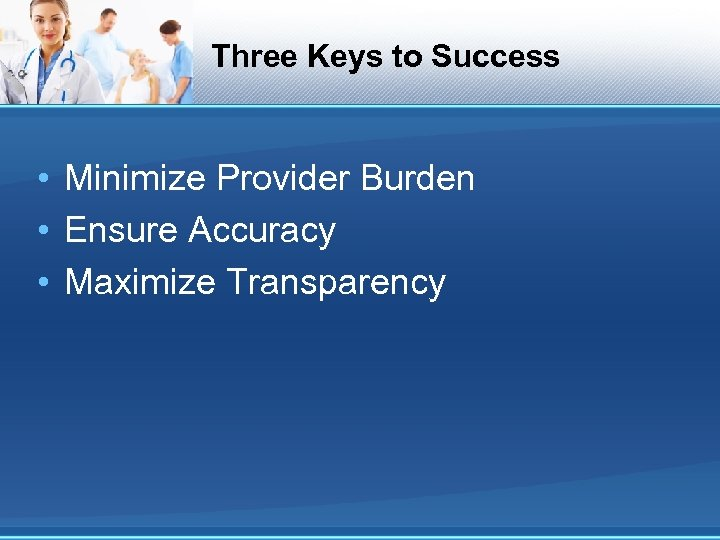 Three Keys to Success • Minimize Provider Burden • Ensure Accuracy • Maximize Transparency