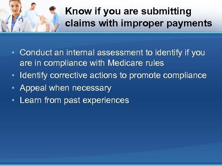Know if you are submitting claims with improper payments • Conduct an internal assessment