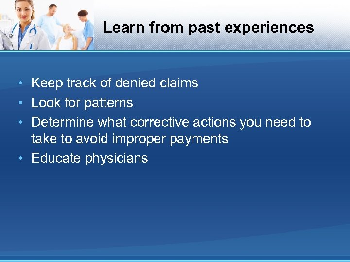 Learn from past experiences • Keep track of denied claims • Look for patterns