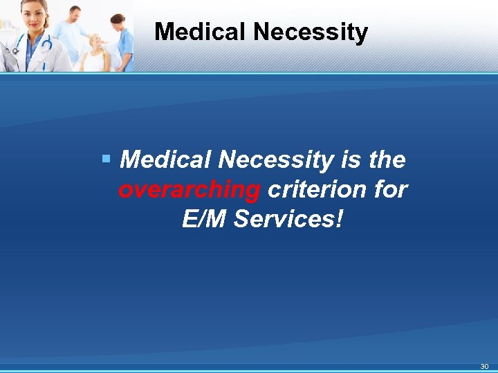 Medical Necessity § Medical Necessity is the overarching criterion for E/M Services! 30