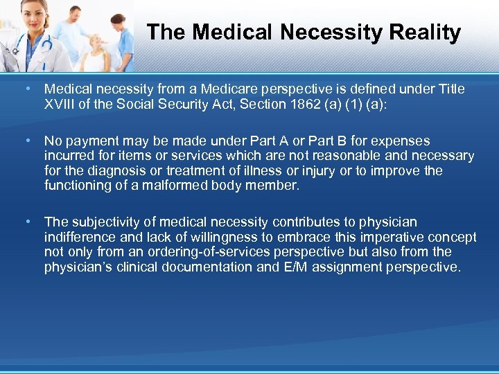 The Medical Necessity Reality • Medical necessity from a Medicare perspective is defined under
