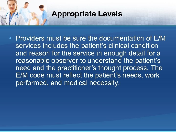 Appropriate Levels • Providers must be sure the documentation of E/M services includes the