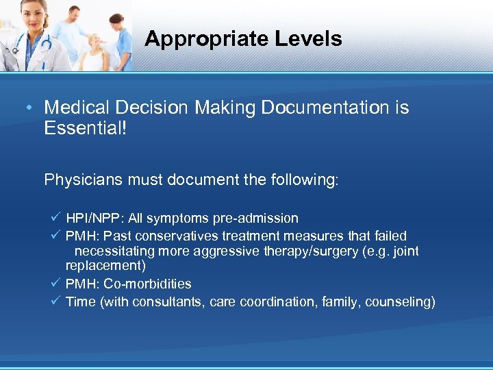 Appropriate Levels • Medical Decision Making Documentation is Essential! Physicians must document the following: