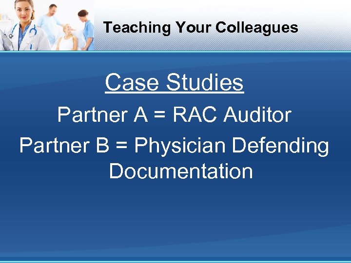 Teaching Your Colleagues Case Studies Partner A = RAC Auditor Partner B = Physician