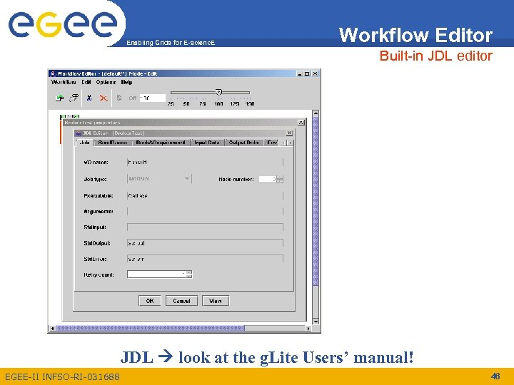 Enabling Grids for E-scienc. E Workflow Editor Built-in JDL editor JDL look at the