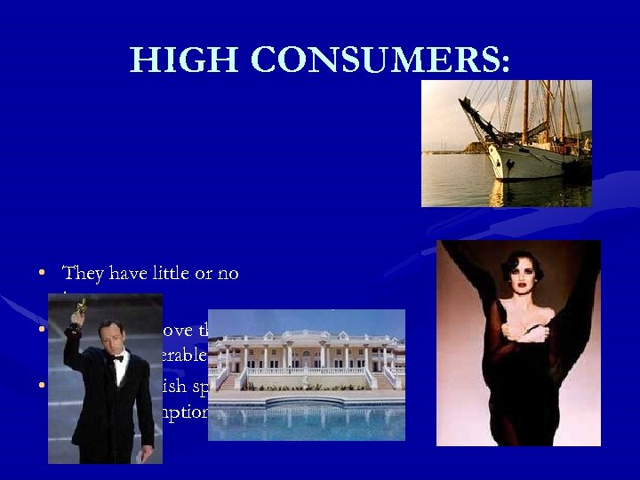 HIGH CONSUMERS: • They have little or no investments • They live above their