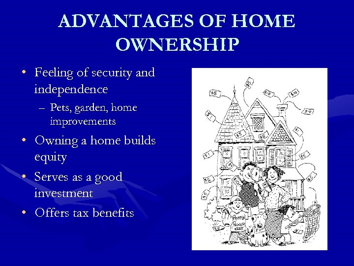 ADVANTAGES OF HOME OWNERSHIP • Feeling of security and independence – Pets, garden, home