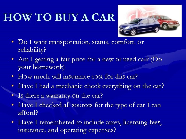 HOW TO BUY A CAR • Do I want transportation, status, comfort, or reliability?