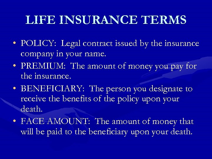 LIFE INSURANCE TERMS • POLICY: Legal contract issued by the insurance company in your