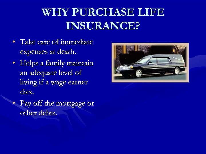 WHY PURCHASE LIFE INSURANCE? • Take care of immediate expenses at death. • Helps