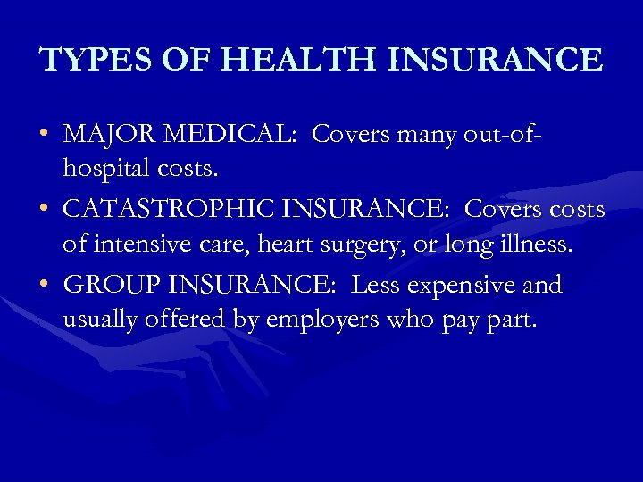 TYPES OF HEALTH INSURANCE • MAJOR MEDICAL: Covers many out-ofhospital costs. • CATASTROPHIC INSURANCE: