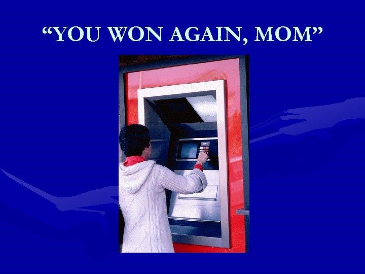 """YOU WON AGAIN, MOM"""